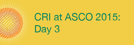 CRI at ASCO 2015: Day 3