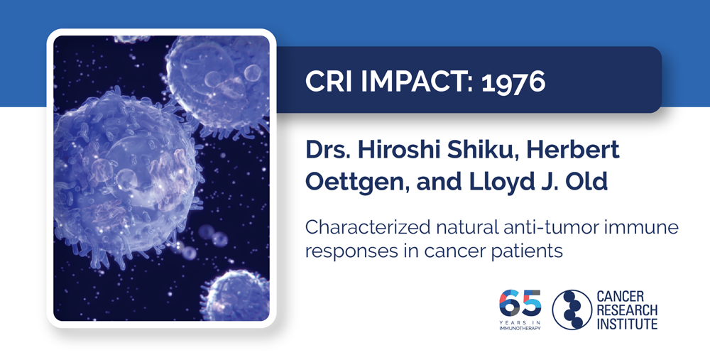 1976 Drs. Hiroshi Shiku, Herbert Oettgen, and Lloyd J. Old  Characterized natural anti-tumor immune responses in cancer patients