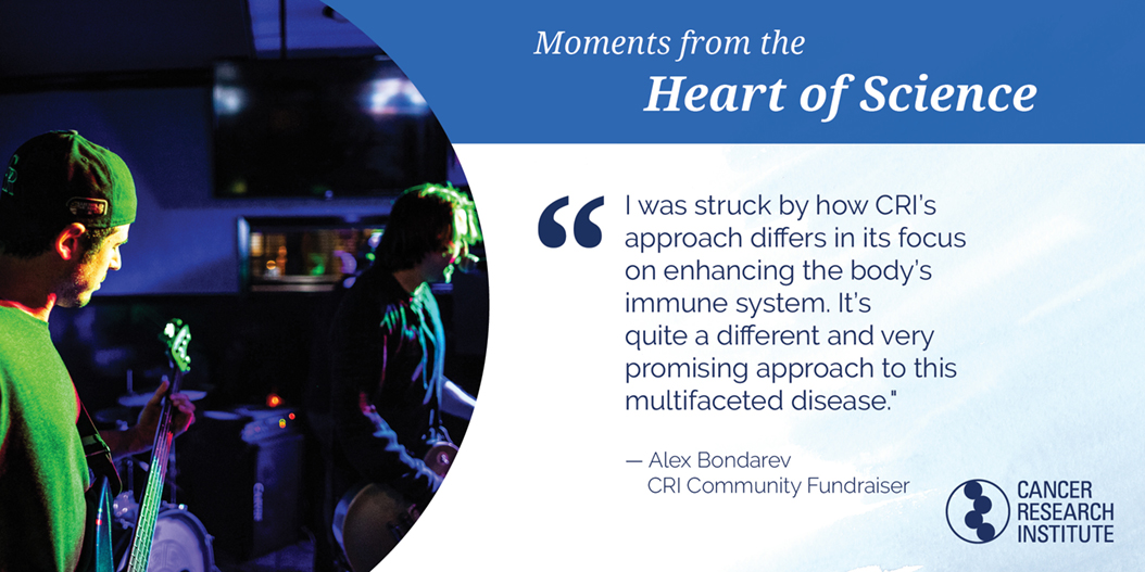 Alex Bondarev, CRI Community Fundraiser: I was struck by how CRI's approach differs in its focus on enhancing the body's immune system. It's quite a different and very promising approach to this multifaceted disease.