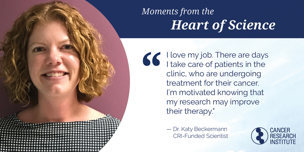 Katy Beckermann, CRI-Funded Scientist: i love my job. there are days when I take care of patients in the clinic, who are undergoing treatment for their cancer. I'm motivated knowing that my research may improve their therapy.