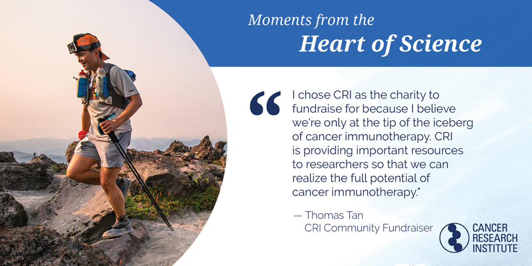 Thomas Tan, CRI Community Fundraiser: I chose CRI as the charity to fundraise for because I elieve we're only at the tip of the iceberg of cancer immunotherapy. CRI is providing resources to researchers so that we can realize the full potential of cancer immunotherapy.