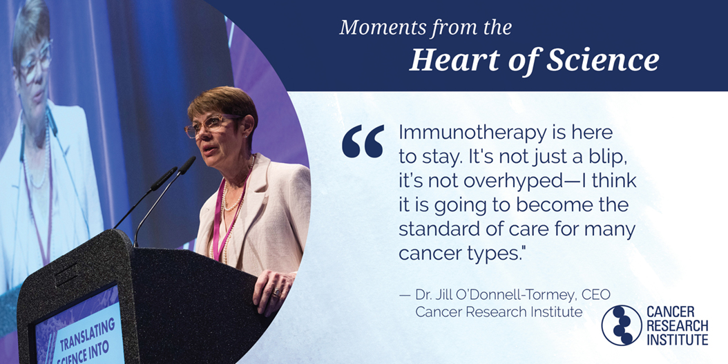 """Immunotherapy is here to stay. It's not just a blip, it's not overhyped — I think it is going to become the standard of care for many cancer types."" Dr Jill O'Donnell-Tormey, CRI Chief Executive Officer and Director of Scientific Affairs"