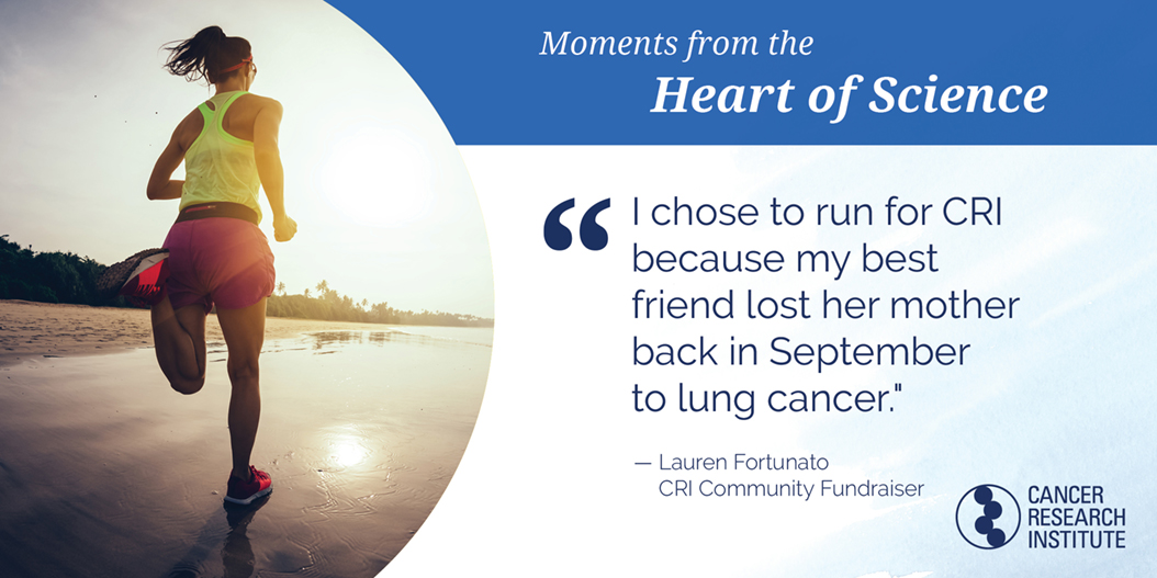 Lauren Fortunato, CRI Community Fundraiser: I chose to run for CRI because my best friend lost her mother back in September to lung cancer.