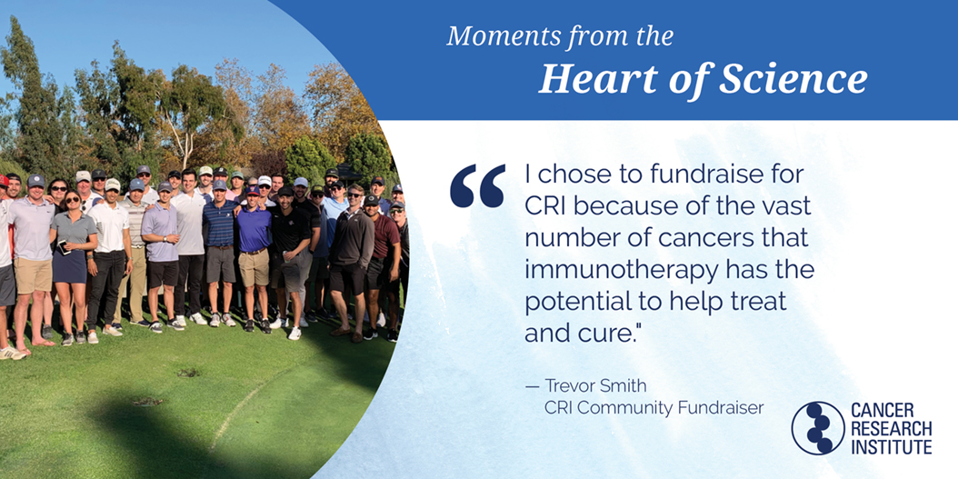 Trevor Smith, CRI Community Fundraiser: I chose to fundraise for CRI because of the vast number of cancers that immunotherapy has the potential to treat and cure.