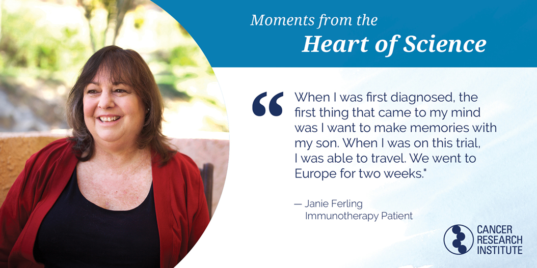 Janie Ferling, Immunotherapy Patient: When I was first diagnosed the first thing that came to my mind was I want to make memories with my son. When I was on this trial I was able to travel. We went to Europe for two weeks.