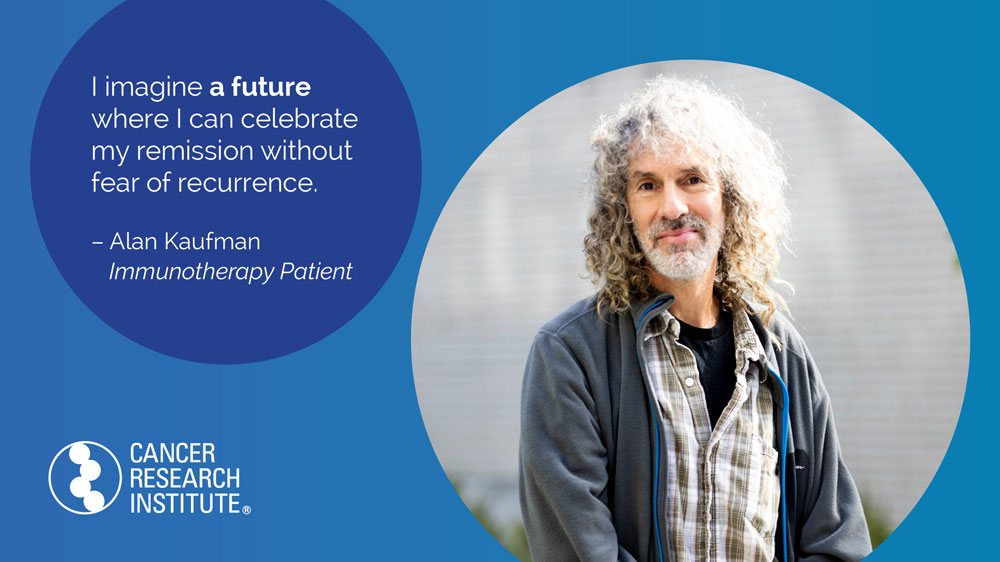 I imagine a future where I can celebrate my remission without fear of recurrence. -Alan Kaufman, Immunotherapy Patient