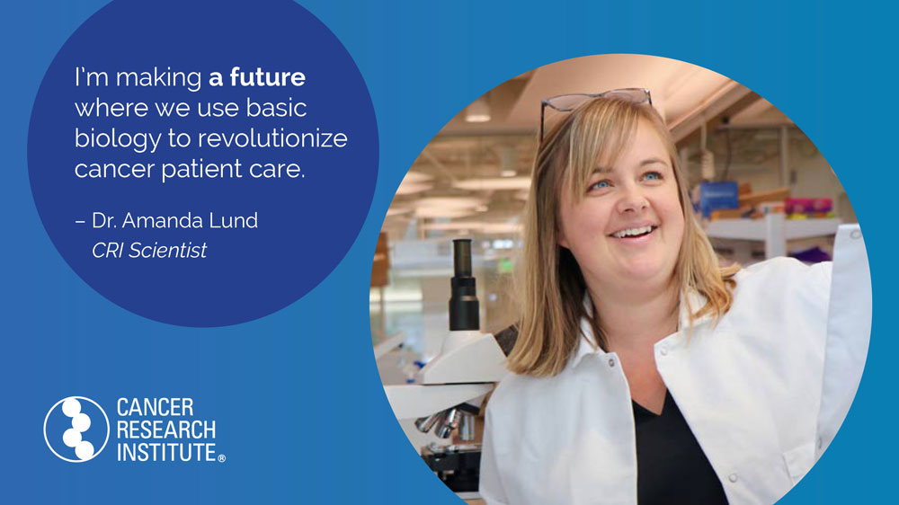 I'm making a future where we use basic biology to revolutionize cancer patient care. -Dr. Amanda Lund, CRI Scientist